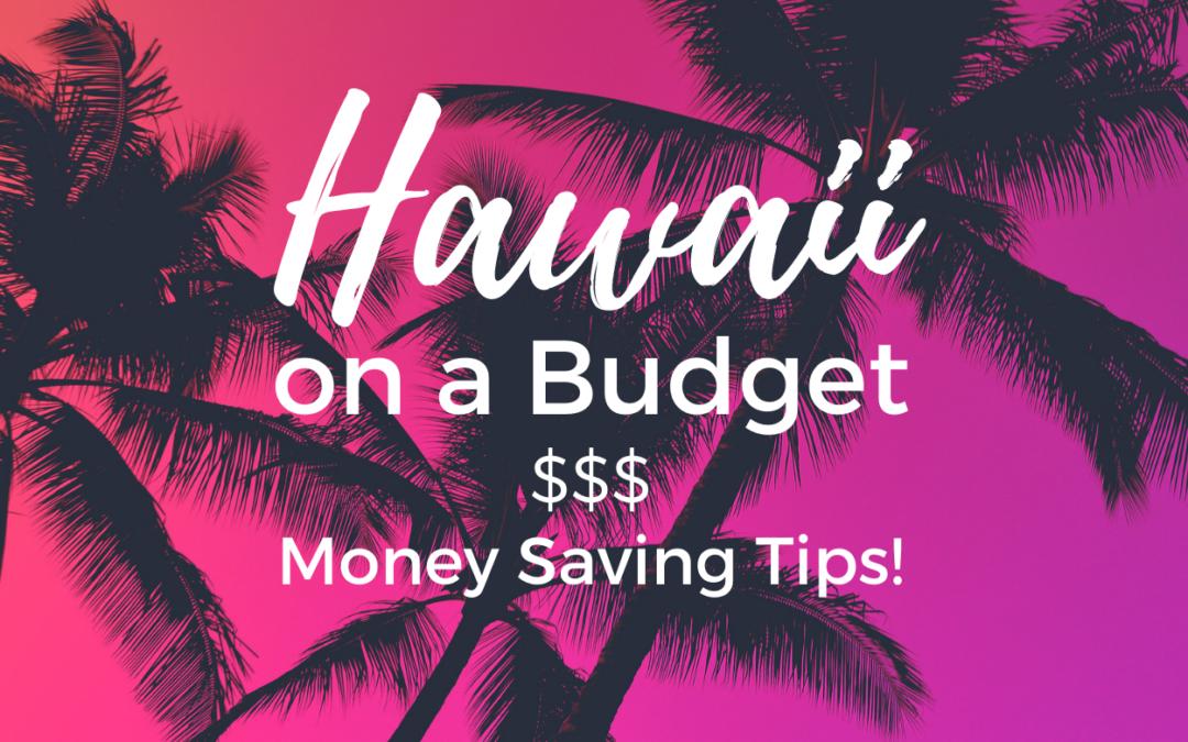 Hawaii on a Budget: Money Saving Tips!